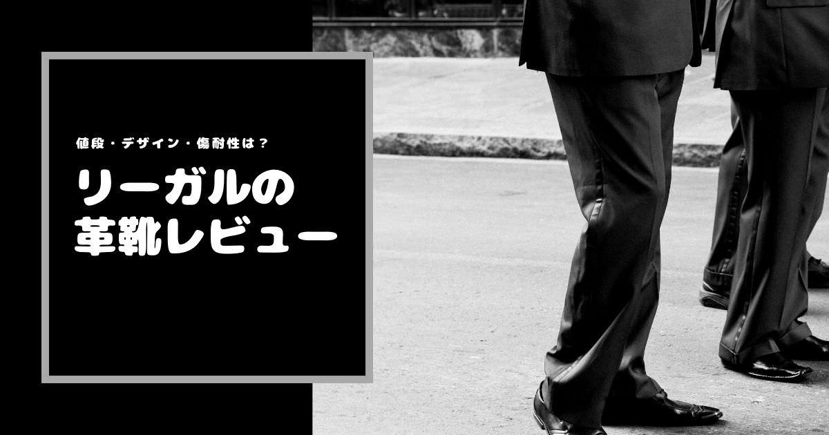 リーガル革靴の評判は?履き心地・デザイン・値段・高級感・傷耐性を徹底評価
